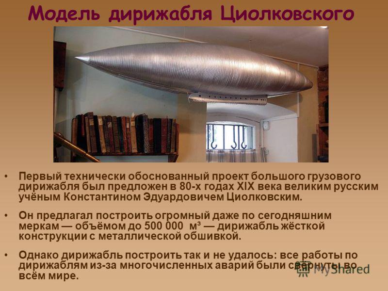 Модель дирижабля Циолковского Первый технически обоснованный проект большого грузового дирижабля был предложен в 80-х годах ХIХ века великим русским учёным Константином Эдуардовичем Циолковским. Он предлагал построить огромный даже по сегодняшним мер