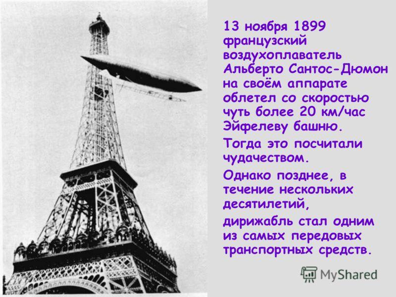 13 ноября 1899 французский воздухоплаватель Альберто Сантос-Дюмон на своём аппарате облетел со скоростью чуть более 20 км/час Эйфелеву башню. Тогда это посчитали чудачеством. Однако позднее, в течение нескольких десятилетий, дирижабль стал одним из с