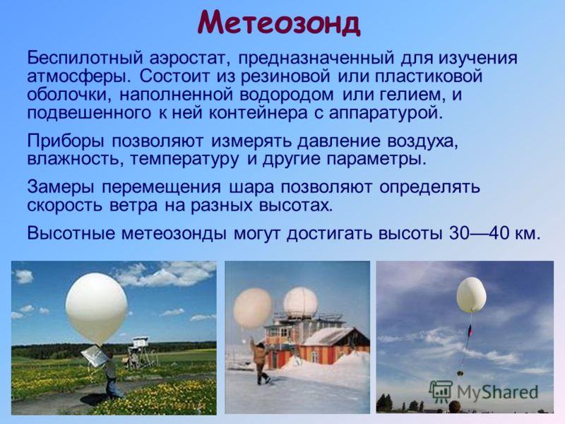 Метеозонд Беспилотный аэростат, предназначенный для изучения атмосферы. Состоит из резиновой или пластиковой оболочки, наполненной водородом или гелием, и подвешенного к ней контейнера с аппаратурой. Приборы позволяют измерять давление воздуха, влажн