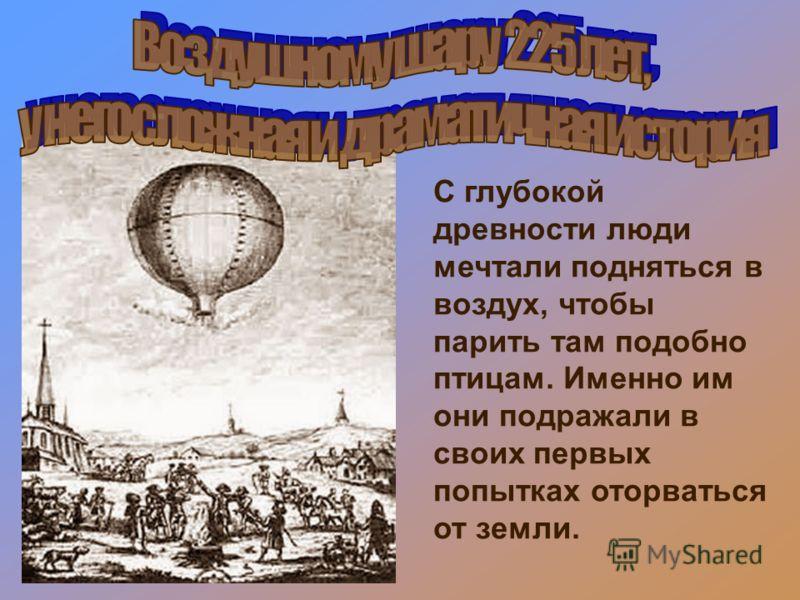 С глубокой древности люди мечтали подняться в воздух, чтобы парить там подобно птицам. Именно им они подражали в своих первых попытках оторваться от земли.