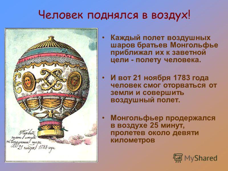 Человек поднялся в воздух! Каждый полет воздушных шаров братьев Монгольфье приближал их к заветной цели - полету человека. И вот 21 ноября 1783 года человек смог оторваться от земли и совершить воздушный полет. Монгольфьер продержался в воздухе 25 ми