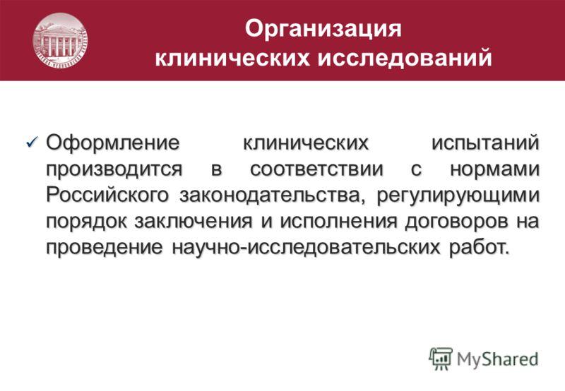 Организация клинических исследований Оформление клинических испытаний производится в соответствии с нормами Российского законодательства, регулирующими порядок заключения и исполнения договоров на проведение научно-исследовательских работ. Оформление