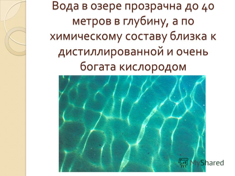 Вода в озере прозрачна до 40 метров в глубину, а по химическому составу близка к дистиллированной и очень богата кислородом
