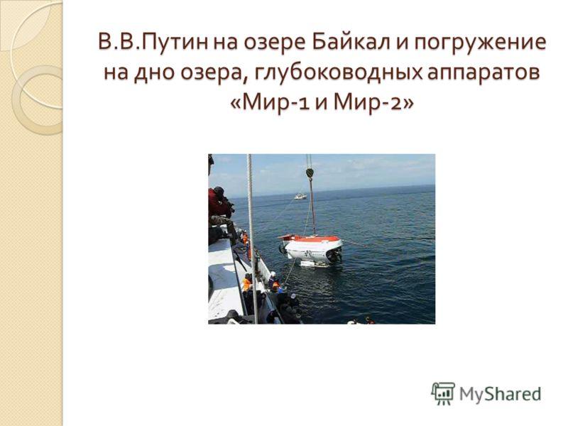 В. В. Путин на озере Байкал и погружение на дно озера, глубоководных аппаратов « Мир -1 и Мир -2»