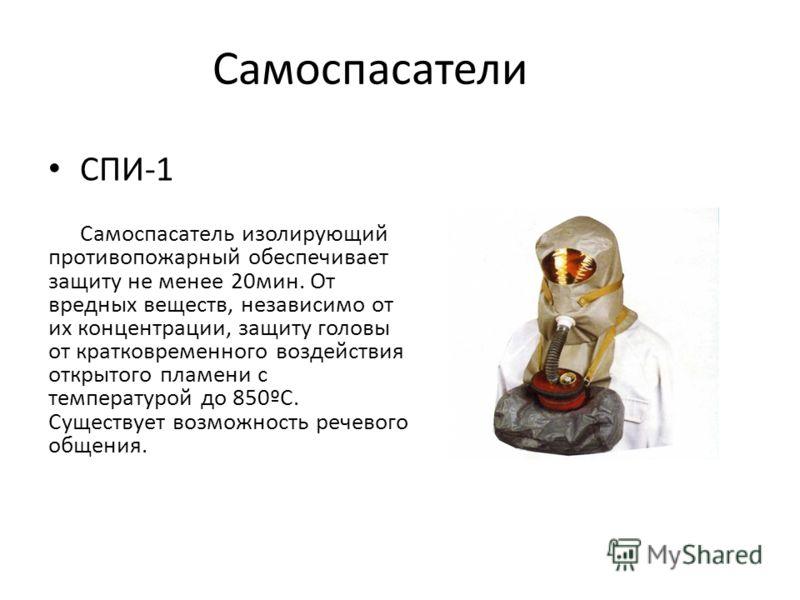 Самоспасатели СПИ-1 Самоспасатель изолирующий противопожарный обеспечивает защиту не менее 20мин. От вредных веществ, независимо от их концентрации, защиту головы от кратковременного воздействия открытого пламени с температурой до 850ºС. Существует в