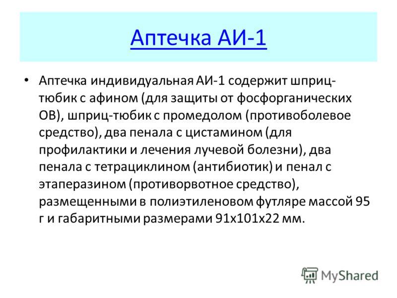 Аптечка АИ-1 Аптечка индивидуальная АИ-1 содержит шприц- тюбик с афином (для защиты от фосфорганических ОВ), шприц-тюбик с промедолом (противоболевое средство), два пенала с цистамином (для профилактики и лечения лучевой болезни), два пенала с тетрац