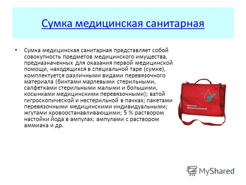 Сумка медицинская санитарная Сумка медицинская санитарная представляет собой совокупность предметов медицинского имущества, предназначенных для оказания первой медицинской помощи, находящихся в специальной таре (сумке), комплектуется различными видам