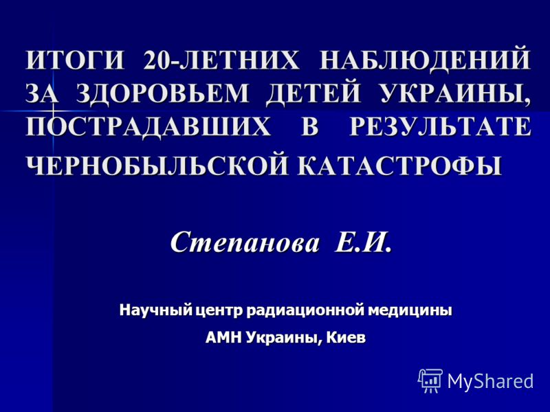 ИТОГИ 20-ЛЕТНИХ НАБЛЮДЕНИЙ ЗА ЗДОРОВЬЕМ ДЕТЕЙ УКРАИНЫ, ПОСТРАДАВШИХ В РЕЗУЛЬТАТЕ ЧЕРНОБЫЛЬСКОЙ КАТАСТРОФЫ Степанова Е.И. Научный центр радиационной медицины АМН Украины, Киев
