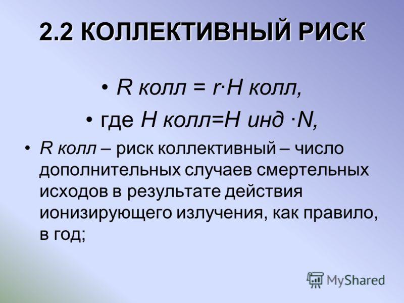 2.2 КОЛЛЕКТИВНЫЙ РИСК R колл = rH колл, где H колл=H инд N, R колл – риск коллективный – число дополнительных случаев смертельных исходов в результате действия ионизирующего излучения, как правило, в год;