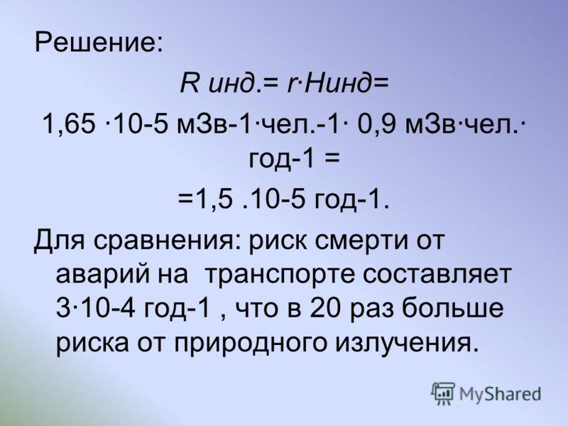 Решение: R инд.= rHинд= 1,65 10-5 мЗв-1чел.-1 0,9 мЗвчел. год-1 = =1,5.10-5 год-1. Для сравнения: риск смерти от аварий на транспорте составляет 310-4 год-1, что в 20 раз больше риска от природного излучения.