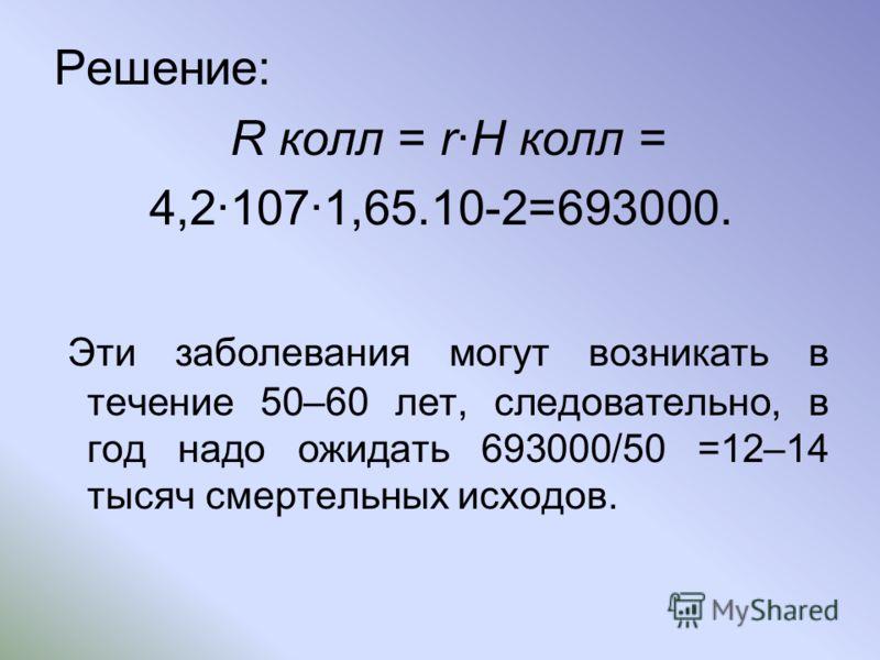 Решение: R колл = rH колл = 4,21071,65.10-2=693000. Эти заболевания могут возникать в течение 50–60 лет, следовательно, в год надо ожидать 693000/50 =12–14 тысяч смертельных исходов.