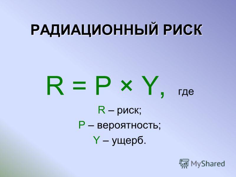 РАДИАЦИОННЫЙ РИСК R = P × Y, где R – риск; P – вероятность; Y – ущерб.