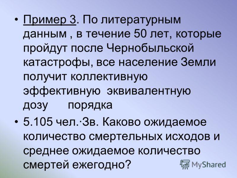 Пример 3. По литературным данным, в течение 50 лет, которые пройдут после Чернобыльской катастрофы, все население Земли получит коллективную эффективную эквивалентную дозу порядка 5.105 чел.Зв. Каково ожидаемое количество смертельных исходов и средне