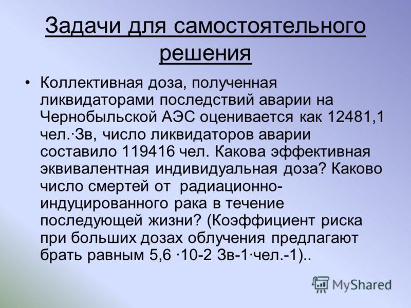 Задачи для самостоятельного решения Коллективная доза, полученная ликвидаторами последствий аварии на Чернобыльской АЭС оценивается как 12481,1 чел.Зв, число ликвидаторов аварии составило 119416 чел. Какова эффективная эквивалентная индивидуальная до