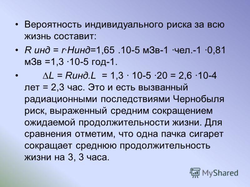 Вероятность индивидуального риска за всю жизнь составит: R инд = rHинд=1,65.10-5 мЗв-1 чел.-1 0,81 мЗв =1,3 10-5 год-1. L = Rинд.L = 1,3 10-5 20 = 2,6 10-4 лет = 2,3 час. Это и есть вызванный радиационными последствиями Чернобыля риск, выраженный сре