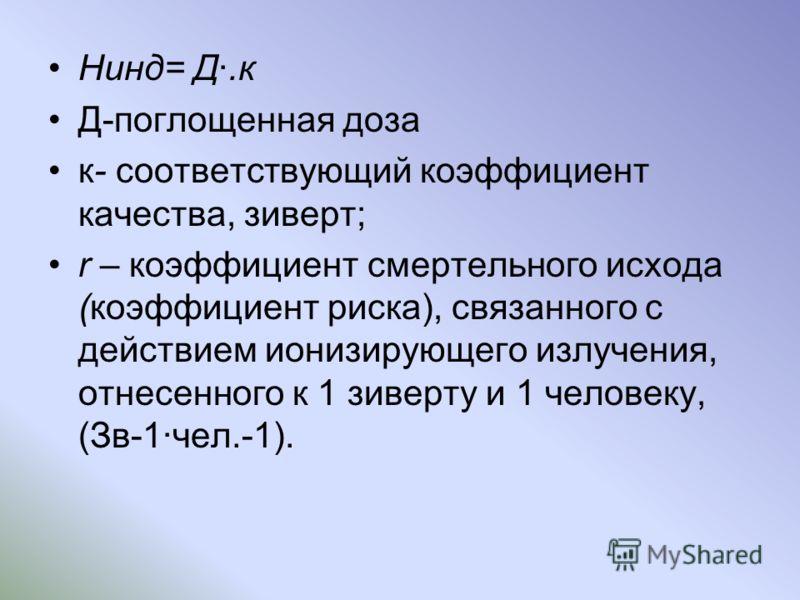 Hинд= Д.к Д-поглощенная доза к- соответствующий коэффициент качества, зиверт; r – коэффициент смертельного исхода (коэффициент риска), связанного с действием ионизирующего излучения, отнесенного к 1 зиверту и 1 человеку, (Зв-1чел.-1).