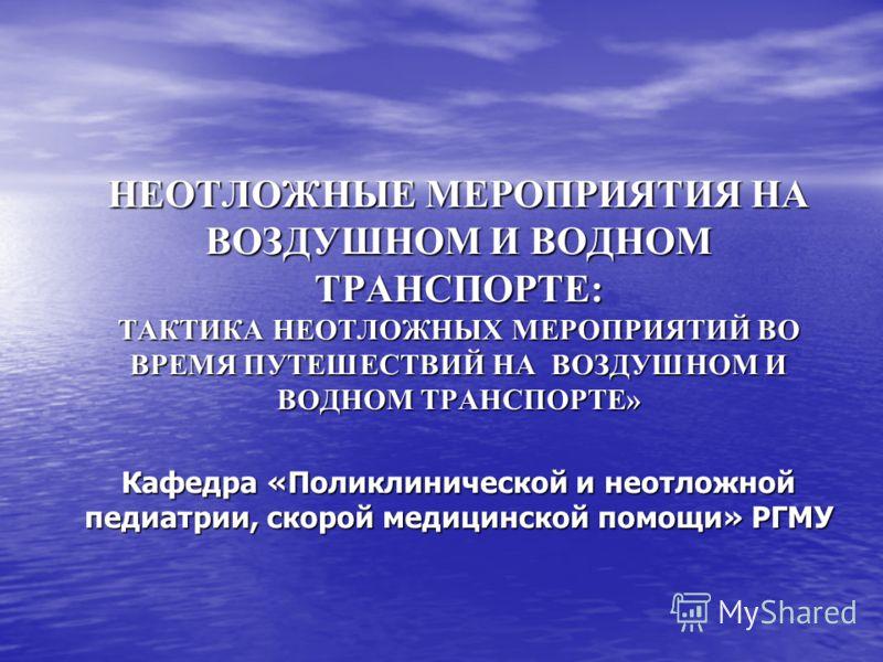 НЕОТЛОЖНЫЕ МЕРОПРИЯТИЯ НА ВОЗДУШНОМ И ВОДНОМ ТРАНСПОРТЕ: ТАКТИКА НЕОТЛОЖНЫХ МЕРОПРИЯТИЙ ВО ВРЕМЯ ПУТЕШЕСТВИЙ НА ВОЗДУШНОМ И ВОДНОМ ТРАНСПОРТЕ» Кафедра «Поликлинической и неотложной педиатрии, скорой медицинской помощи» РГМУ