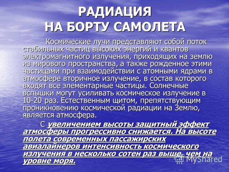 РАДИАЦИЯ НА БОРТУ САМОЛЕТА Космические лучи представляют собой поток стабильных частиц высоких энергий и квантов электромагнитного излучения, приходящих на землю из мирового пространства, а также рожденное этими частицами при взаимодействии с атомным