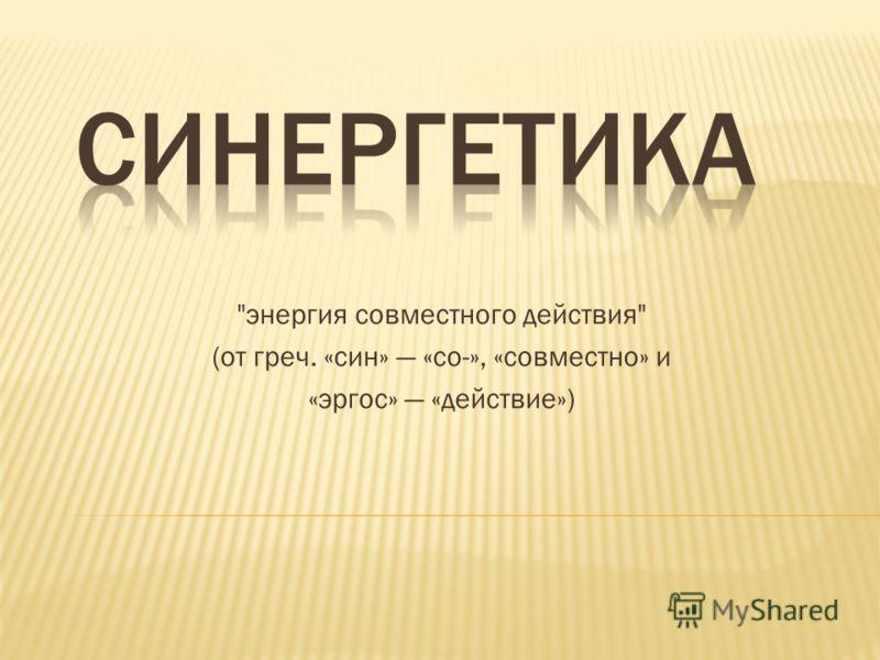 энергия совместного действия (от греч. «син» «со-», «совместно» и «эргос» «действие»)