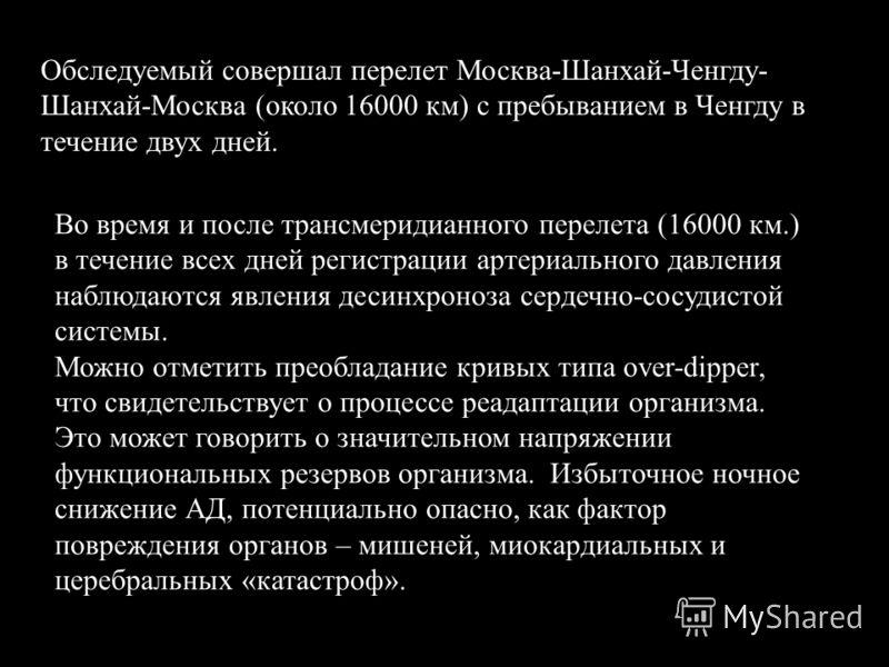 Обследуемый совершал перелет Москва-Шанхай-Ченгду- Шанхай-Москва (около 16000 км) с пребыванием в Ченгду в течение двух дней. Во время и после трансмеридианного перелета (16000 км.) в течение всех дней регистрации артериального давления наблюдаются я