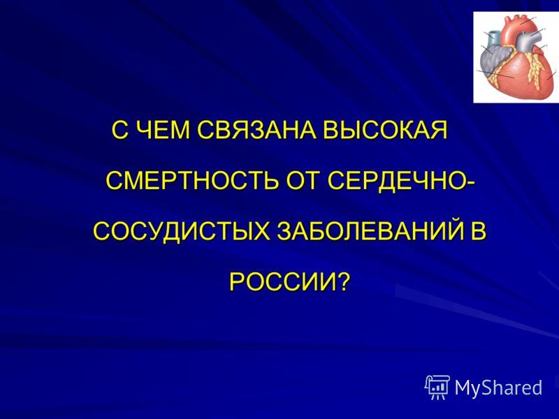 С ЧЕМ СВЯЗАНА ВЫСОКАЯ СМЕРТНОСТЬ ОТ СЕРДЕЧНО- СОСУДИСТЫХ ЗАБОЛЕВАНИЙ В РОССИИ?