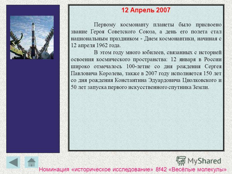 12 Апрель 2007 Первому космонавту планеты было присвоено звание Героя Советского Союза, а день его полета стал национальным праздником - Днем космонавтики, начиная с 12 апреля 1962 года. В этом году много юбилеев, связанных с историей освоения космич