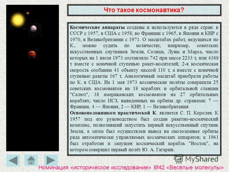 Что такое космонавтика? Космические аппараты созданы и используются в ряде стран: в СССР с 1957, в США с 1958, во Франции с 1965, в Японии и КНР с 1970, в Великобритании с 1971. О масштабах работ, ведущихся по К., можно судить по количеству, например