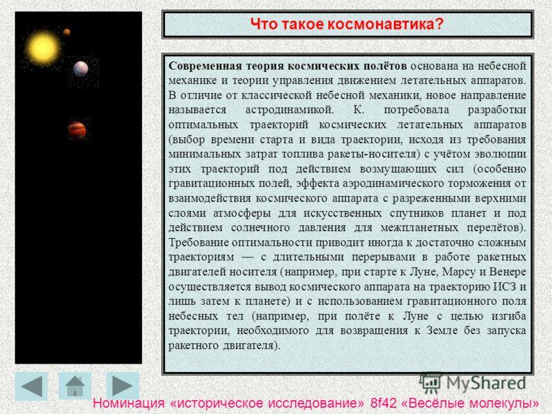 Что такое космонавтика? Современная теория космических полётов основана на небесной механике и теории управления движением летательных аппаратов. В отличие от классической небесной механики, новое направление называется астродинамикой. К. потребовала