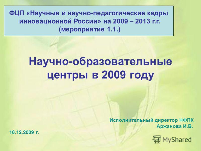 Научно-образовательные центры в 2009 году Исполнительный директор НФПК Аржанова И.В. 10.12.2009 г. ФЦП «Научные и научно-педагогические кадры инновационной России» на 2009 – 2013 г.г. (мероприятие 1.1.)