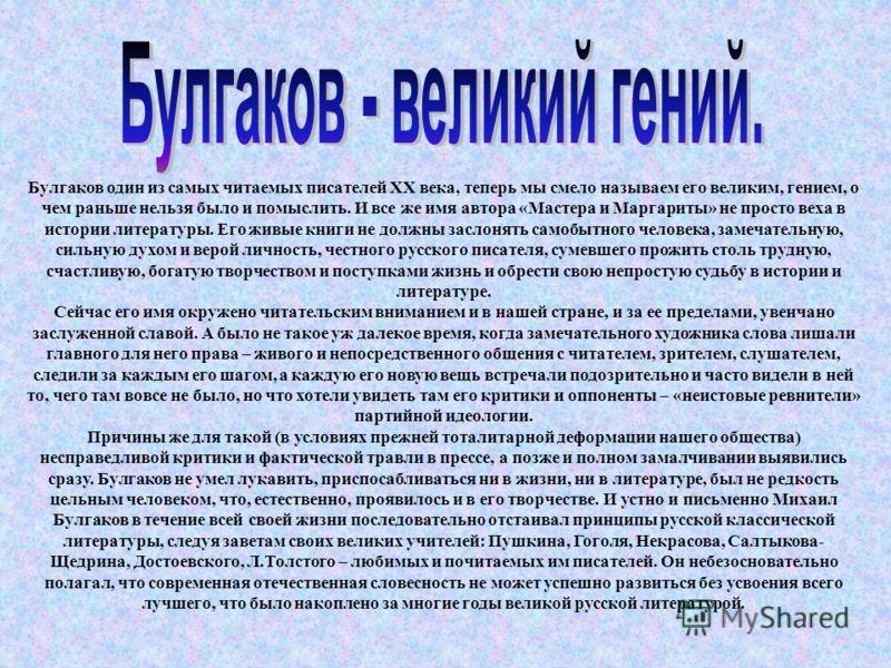 Булгаков один из самых читаемых писателей XX века, теперь мы смело называем его великим, гением, о чем раньше нельзя было и помыслить. И все же имя автора «Мастера и Маргариты» не просто веха в истории литературы. Его живые книги не должны заслонять