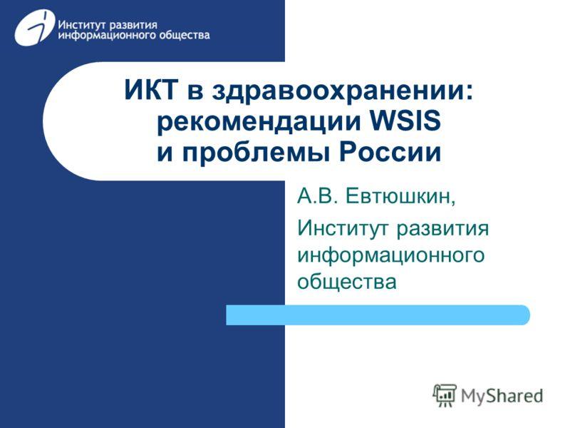 ИКТ в здравоохранении: рекомендации WSIS и проблемы России А.В. Евтюшкин, Институт развития информационного общества