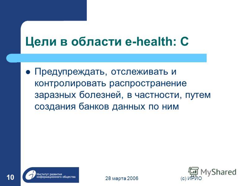 28 марта 2006(c) ИРИО 10 Цели в области e-health: C Предупреждать, отслеживать и контролировать распространение заразных болезней, в частности, путем создания банков данных по ним