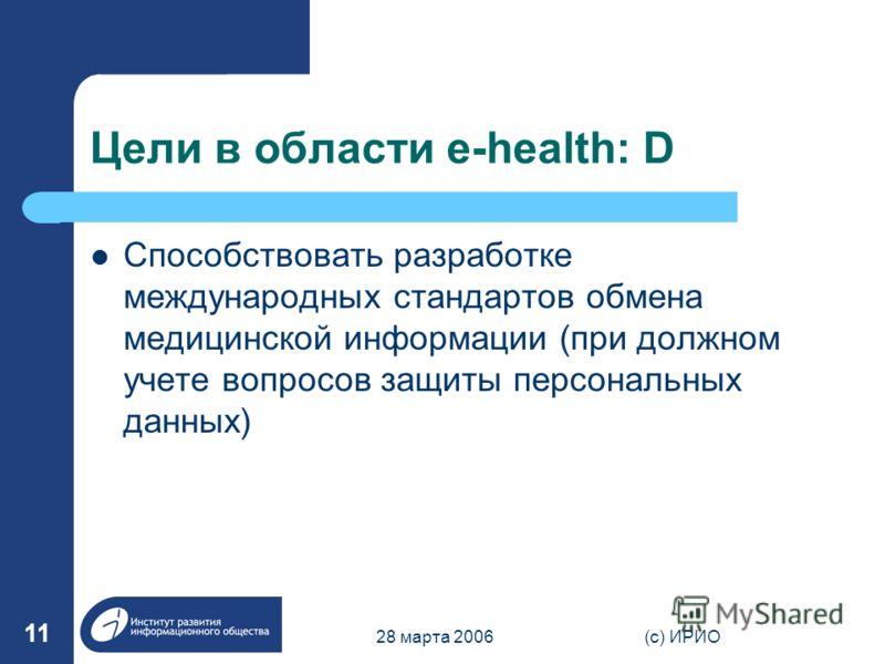 28 марта 2006(c) ИРИО 11 Цели в области e-health: D Способствовать разработке международных стандартов обмена медицинской информации (при должном учете вопросов защиты персональных данных)