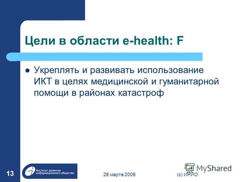 28 марта 2006(c) ИРИО 13 Цели в области e-health: F Укреплять и развивать использование ИКТ в целях медицинской и гуманитарной помощи в районах катастроф