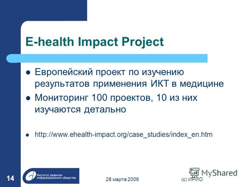 28 марта 2006(c) ИРИО 14 E-health Impact Project Европейский проект по изучению результатов применения ИКТ в медицине Мониторинг 100 проектов, 10 из них изучаются детально http://www.ehealth-impact.org/case_studies/index_en.htm