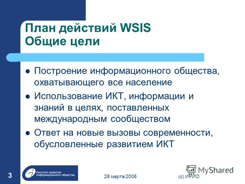 28 марта 2006(c) ИРИО 3 План действий WSIS Общие цели Построение информационного общества, охватывающего все население Использование ИКТ, информации и знаний в целях, поставленных международным сообществом Ответ на новые вызовы современности, обуслов