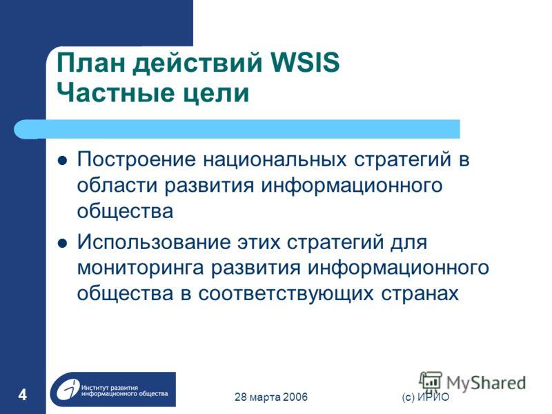 28 марта 2006(c) ИРИО 4 План действий WSIS Частные цели Построение национальных стратегий в области развития информационного общества Использование этих стратегий для мониторинга развития информационного общества в соответствующих странах