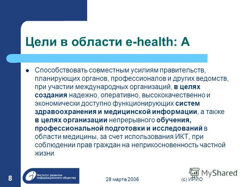 28 марта 2006(c) ИРИО 8 Цели в области e-health: A Способствовать совместным усилиям правительств, планирующих органов, профессионалов и других ведомств, при участии международных организаций, в целях создания надежно, оперативно, высококачественно и