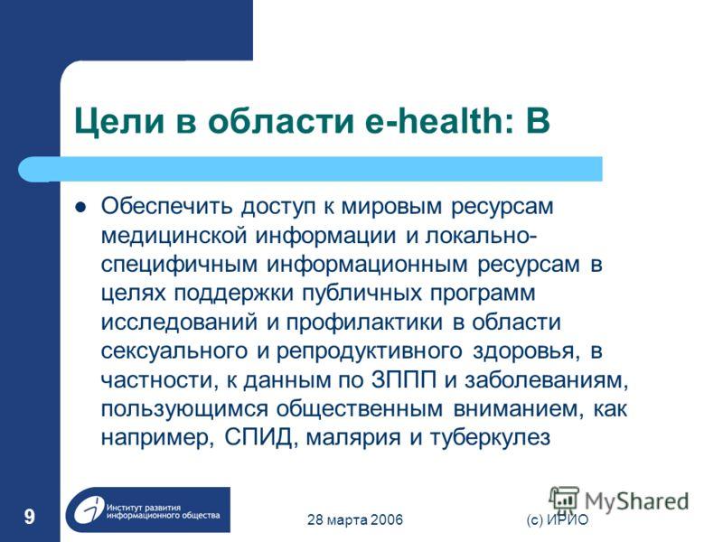 28 марта 2006(c) ИРИО 9 Цели в области e-health: B Обеспечить доступ к мировым ресурсам медицинской информации и локально- специфичным информационным ресурсам в целях поддержки публичных программ исследований и профилактики в области сексуального и р
