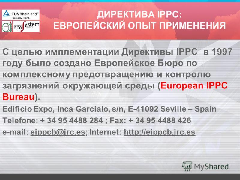 С целью имплементации Директивы IPPC в 1997 году было создано Европейское Бюро по комплексному предотвращению и контролю загрязнений окружающей среды (European IPPC Bureau). Edificio Expo, Inca Garcialo, s/n, E-41092 Seville – Spain Telefone: + 34 95
