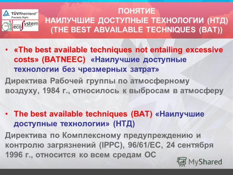 ПОНЯТИЕ НАИЛУЧШИЕ ДОСТУПНЫЕ ТЕХНОЛОГИИ (НТД) (THE BEST ABVAILABLE TECHNIQUES (BAT)) «The best available techniques not entailing excessive costs» (BATNEEC) «Наилучшие доступные технологии без чрезмерных затрат» Директива Рабочей группы по атмосферном