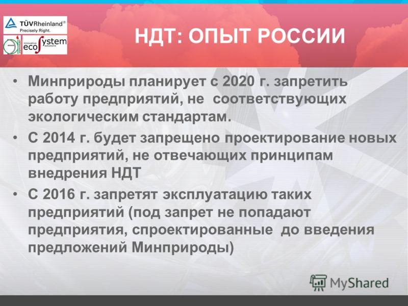 НДТ: ОПЫТ РОССИИ Минприроды планирует с 2020 г. запретить работу предприятий, не соответствующих экологическим стандартам. С 2014 г. будет запрещено проектирование новых предприятий, не отвечающих принципам внедрения НДТ С 2016 г. запретят эксплуатац