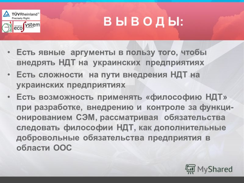 В Ы В О Д Ы: Есть явные аргументы в пользу того, чтобы внедрять НДТ на украинских предприятиях Есть сложности на пути внедрения НДТ на украинских предприятиях Есть возможность применять «философию НДТ» при разработке, внедрению и контроле за функци-