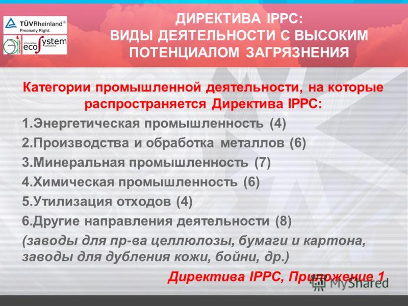 ДИРЕКТИВА IPPC: ВИДЫ ДЕЯТЕЛЬНОСТИ С ВЫСОКИМ ПОТЕНЦИАЛОМ ЗАГРЯЗНЕНИЯ Категории промышленной деятельности, на которые распространяется Директива IPPC: 1.Энергетическая промышленность (4) 2.Производства и обработка металлов (6) 3.Минеральная промышленно