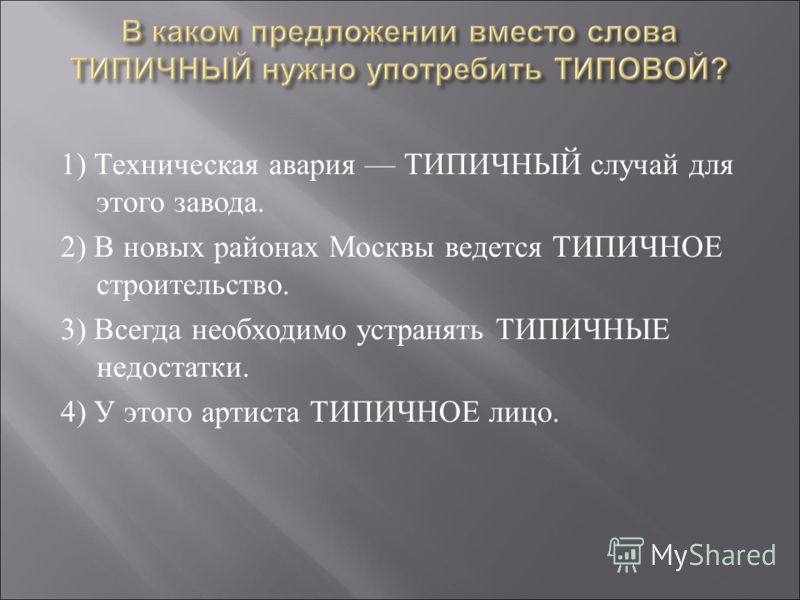 1) Техническая авария ТИПИЧНЫЙ случай для этого завода. 2) В новых районах Москвы ведется ТИПИЧНОЕ строительство. 3) Всегда необходимо устранять ТИПИЧНЫЕ недостатки. 4) У этого артиста ТИПИЧНОЕ лицо.