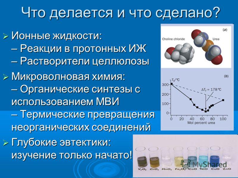 Что делается и что сделано? Ионные жидкости: – Реакции в протонных ИЖ – Растворители целлюлозы Ионные жидкости: – Реакции в протонных ИЖ – Растворители целлюлозы Микроволновая химия: – Органические синтезы с использованием МВИ – Термические превращен
