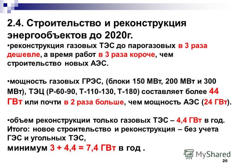 20 2.4. Строительство и реконструкция энергообъектов до 2020г. реконструкция газовых ТЭС до парогазовых в 3 раза дешевле, а время работ в 3 раза короче, чем строительство новых АЭС. мощность газовых ГРЭС, (блоки 150 МВт, 200 МВт и 300 МВт), ТЭЦ (Р-60