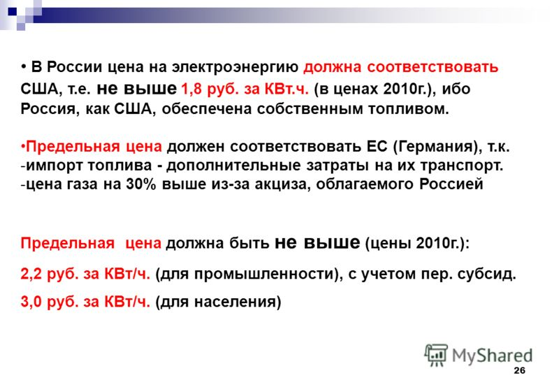 26 В России цена на электроэнергию должна соответствовать США, т.е. не выше 1,8 руб. за КВт.ч. (в ценах 2010г.), ибо Россия, как США, обеспечена собственным топливом. Предельная цена должен соответствовать ЕС (Германия), т.к. -импорт топлива - дополн