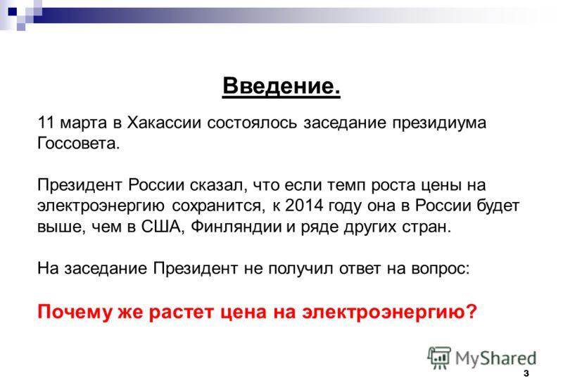 3 Введение. 11 марта в Хакассии состоялось заседание президиума Госсовета. Президент России сказал, что если темп роста цены на электроэнергию сохранится, к 2014 году она в России будет выше, чем в США, Финляндии и ряде других стран. На заседание Пре