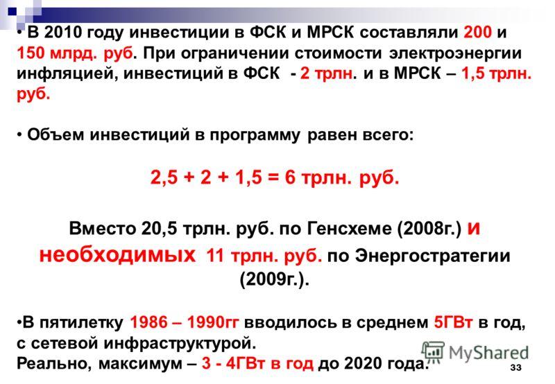 33 В 2010 году инвестиции в ФСК и МРСК составляли 200 и 150 млрд. руб. При ограничении стоимости электроэнергии инфляцией, инвестиций в ФСК - 2 трлн. и в МРСК – 1,5 трлн. руб. Объем инвестиций в программу равен всего: 2,5 + 2 + 1,5 = 6 трлн. руб. Вме